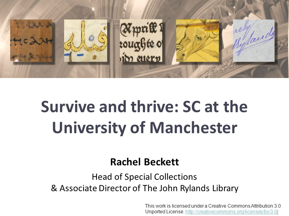 Survive and thrive: SC at the University of Manchester Rachel Beckett Head of Special Collections & Associate Director of The John Rylands Library This work is licensed under a Creative Commons Attribution 3.0 Unported License.