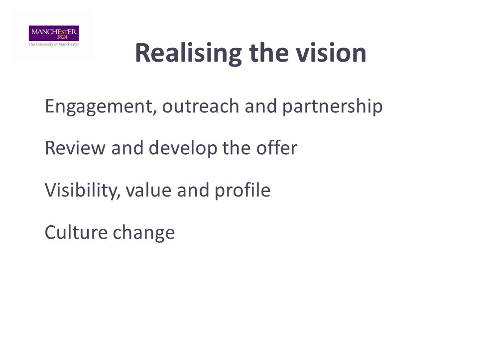 Realising the vision Engagement, outreach and partnership Review and develop the offer Visibility, value and profile Culture change