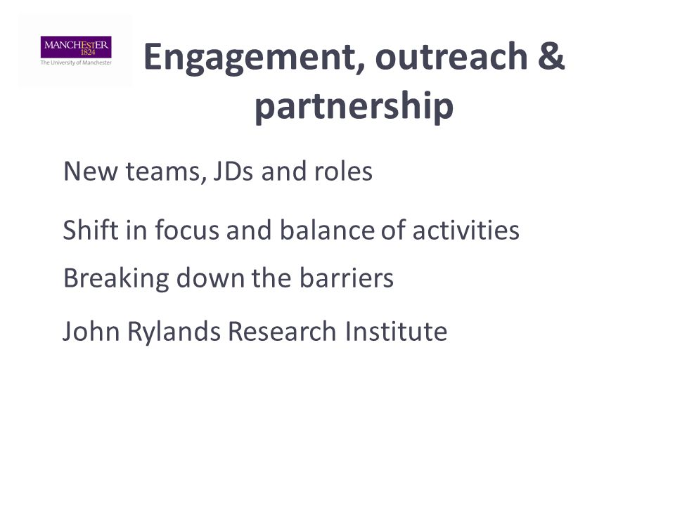 Engagement, outreach & partnership New teams, JDs and roles Shift in focus and balance of activities Breaking down the barriers John Rylands Research Institute