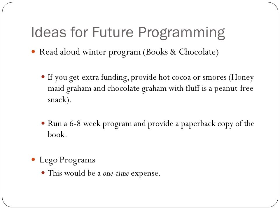 Ideas for Future Programming Read aloud winter program (Books & Chocolate) If you get extra funding, provide hot cocoa or smores (Honey maid graham and chocolate graham with fluff is a peanut-free snack).