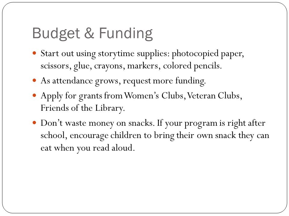 Budget & Funding Start out using storytime supplies: photocopied paper, scissors, glue, crayons, markers, colored pencils.