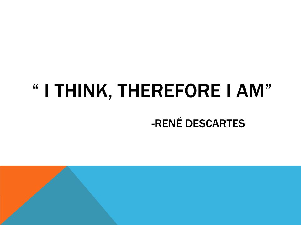 I THINK, THEREFORE I AM -RENÉ DESCARTES