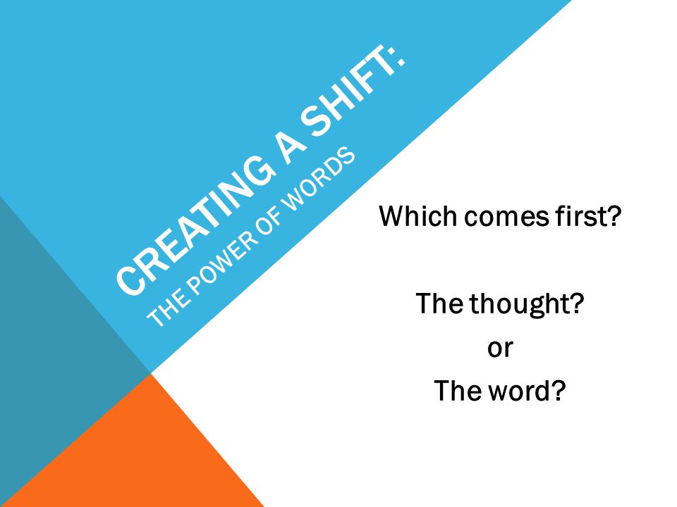 CREATING A SHIFT: Which comes first? The thought? or The word? THE POWER OF WORDS