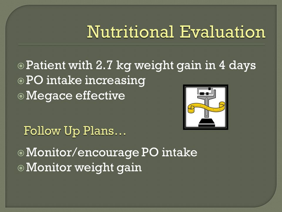  Patient with 2.7 kg weight gain in 4 days  PO intake increasing  Megace effective  Monitor/encourage PO intake  Monitor weight gain