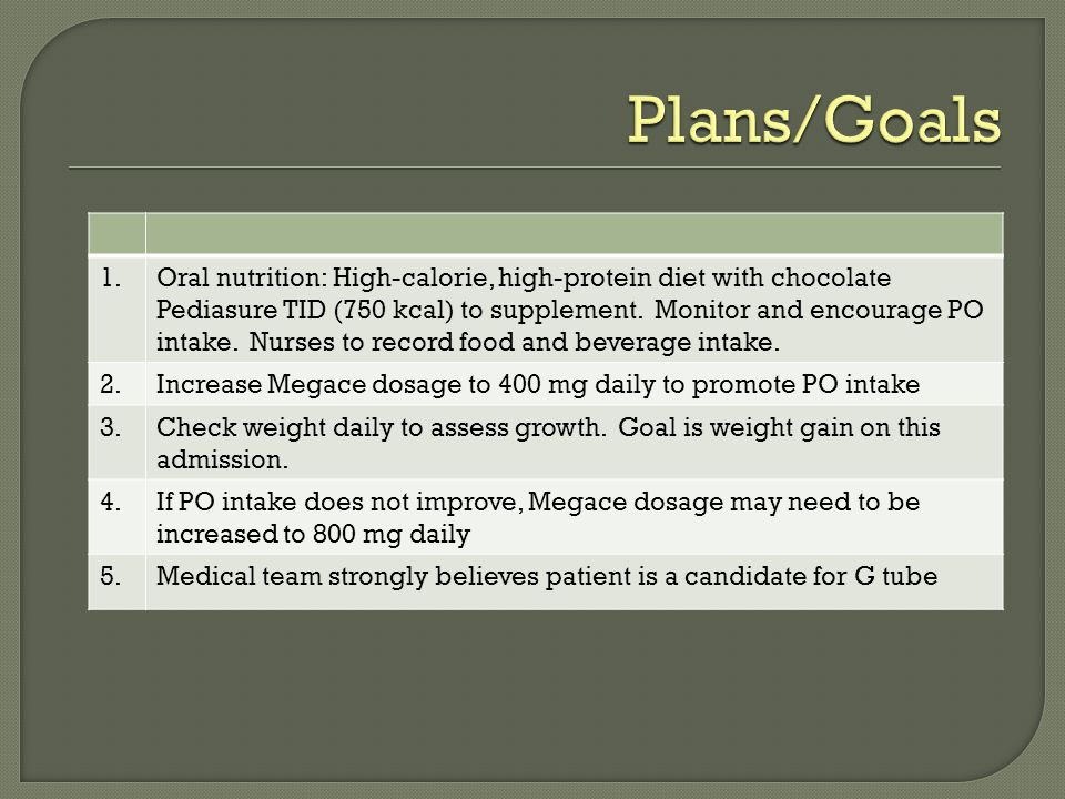 1.Oral nutrition: High-calorie, high-protein diet with chocolate Pediasure TID (750 kcal) to supplement.