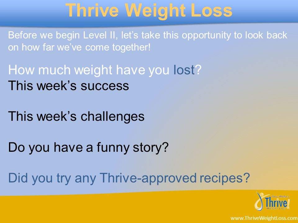 www.ThriveWeightLoss.com Thrive Weight Loss Before we begin Level II, let's take this opportunity to look back on how far we've come together.