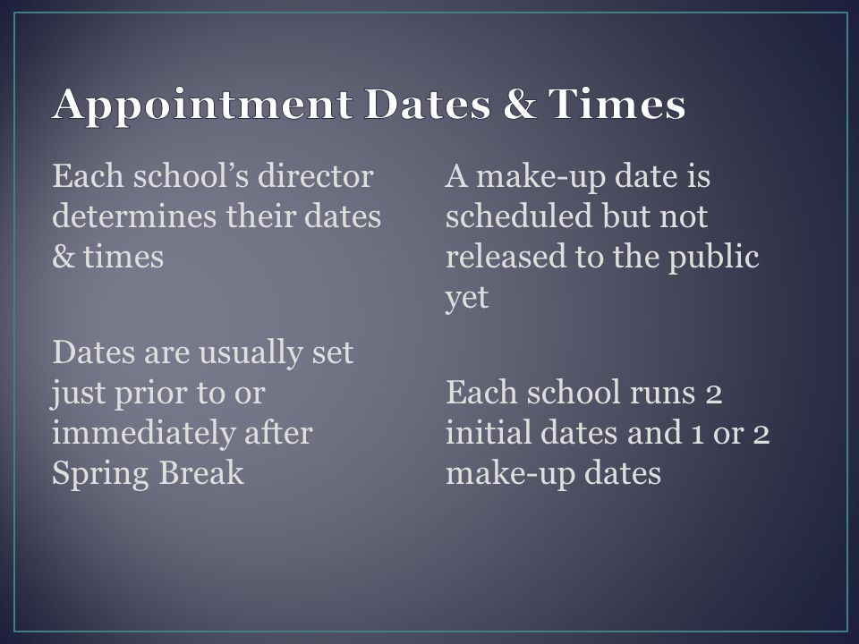 Each school's director determines their dates & times Dates are usually set just prior to or immediately after Spring Break A make-up date is schedule