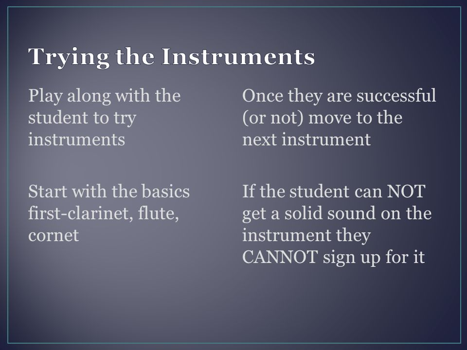 Play along with the student to try instruments Start with the basics first-clarinet, flute, cornet Once they are successful (or not) move to the next