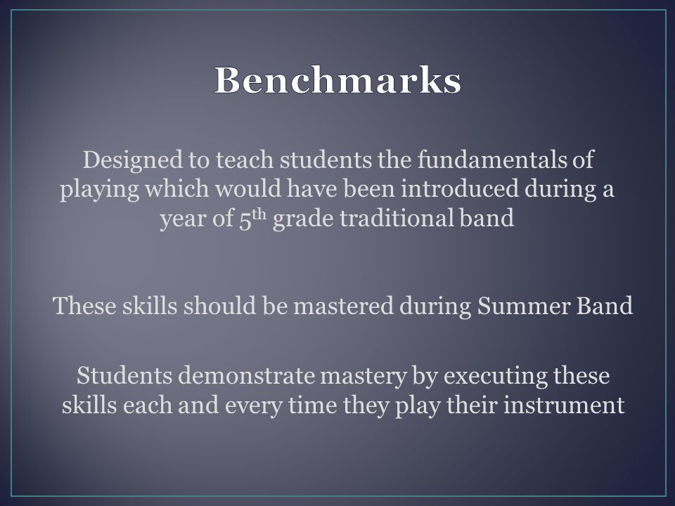 Designed to teach students the fundamentals of playing which would have been introduced during a year of 5 th grade traditional band These skills shou