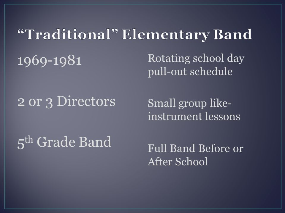 1969-1981 2 or 3 Directors 5 th Grade Band Rotating school day pull-out schedule Small group like- instrument lessons Full Band Before or After School