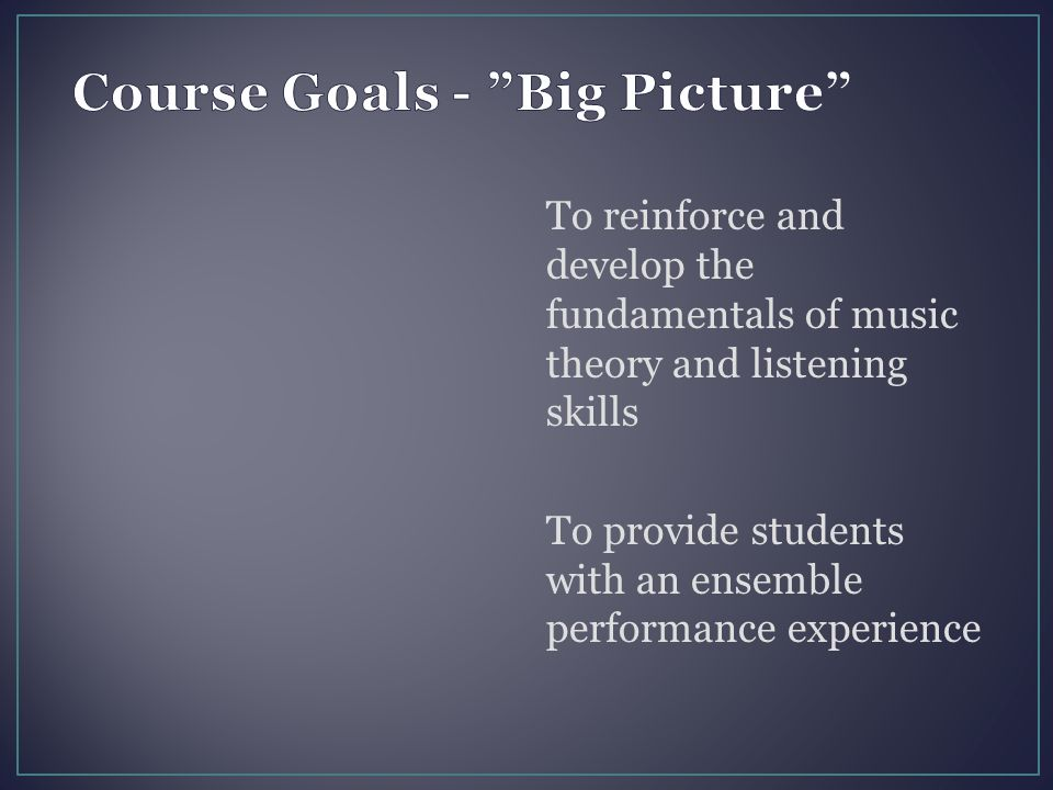 To reinforce and develop the fundamentals of music theory and listening skills To provide students with an ensemble performance experience