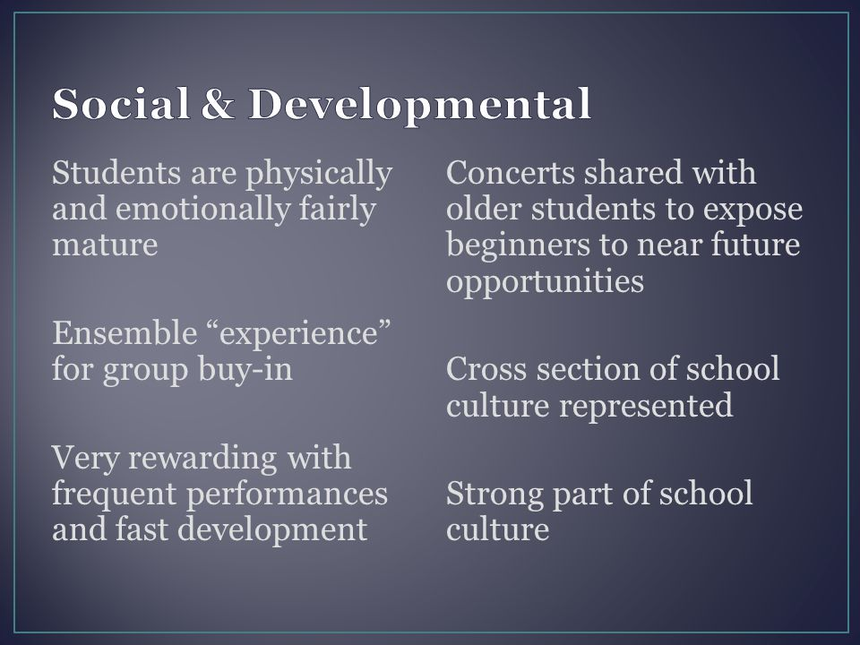"Students are physically and emotionally fairly mature Ensemble ""experience"" for group buy-in Very rewarding with frequent performances and fast develo"