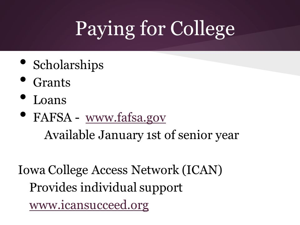 Paying for College Scholarships Grants Loans FAFSA - www.fafsa.govwww.fafsa.gov Available January 1st of senior year Iowa College Access Network (ICAN
