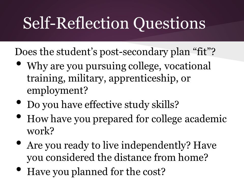 """Self-Reflection Questions Does the student's post-secondary plan """"fit""""? Why are you pursuing college, vocational training, military, apprenticeship, o"""
