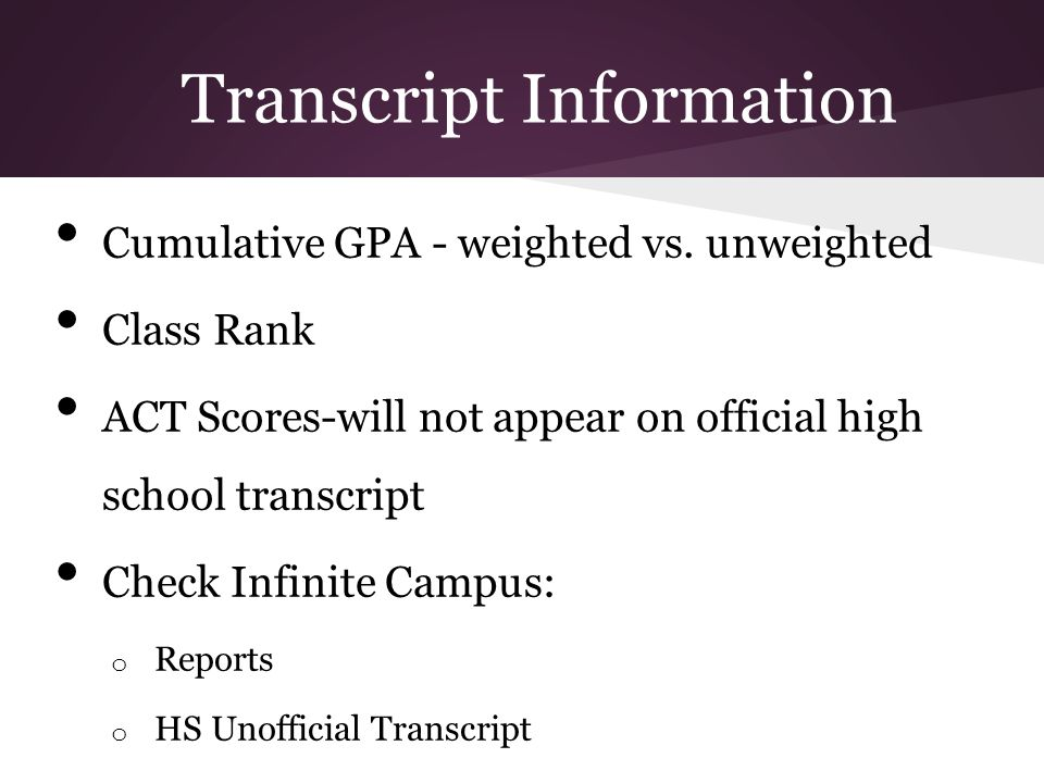 Transcript Information Cumulative GPA - weighted vs. unweighted Class Rank ACT Scores-will not appear on official high school transcript Check Infinit