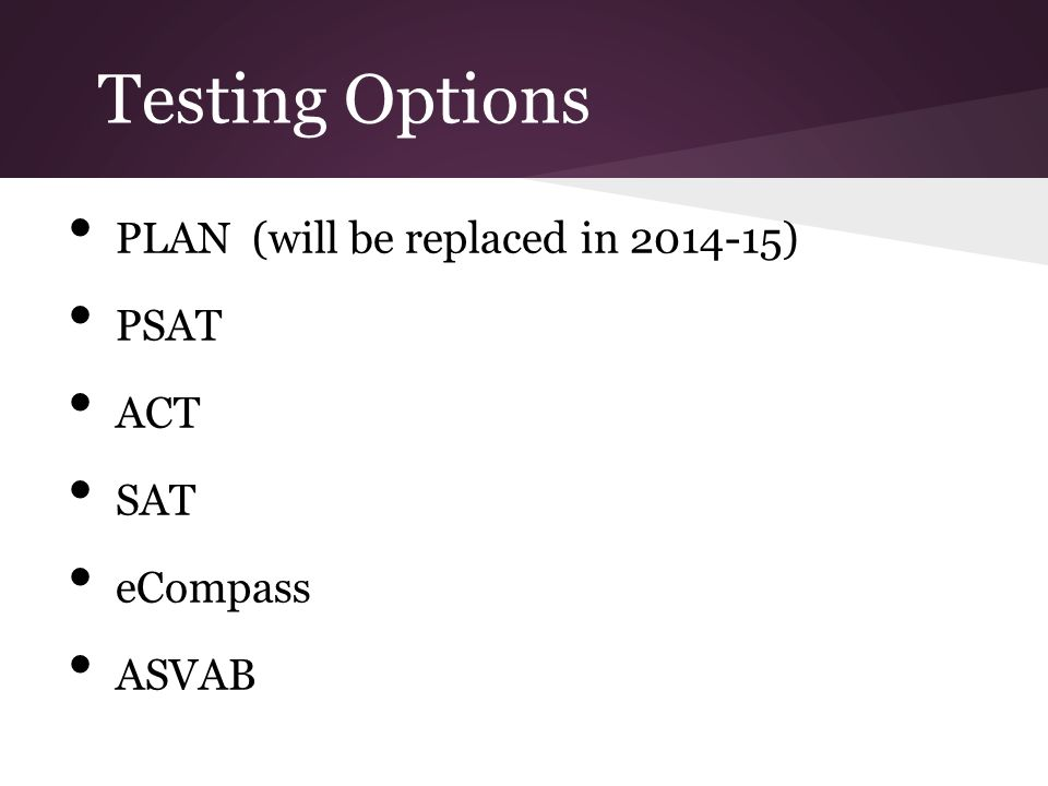 Testing Options PLAN (will be replaced in 2014-15) PSAT ACT SAT eCompass ASVAB