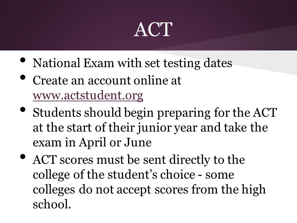 ACT National Exam with set testing dates Create an account online at www.actstudent.org www.actstudent.org Students should begin preparing for the ACT