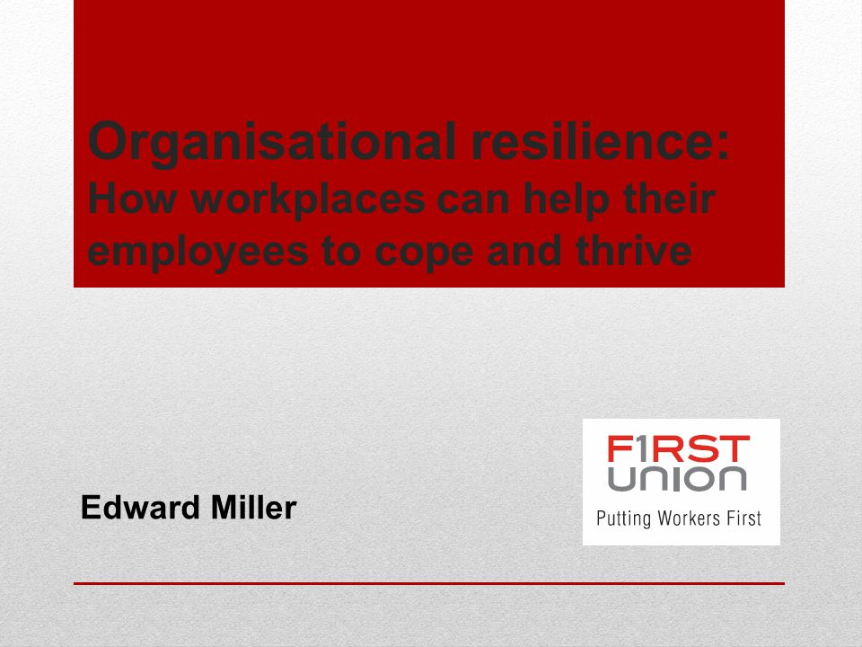 Organisational resilience: How workplaces can help their employees to cope and thrive Edward Miller