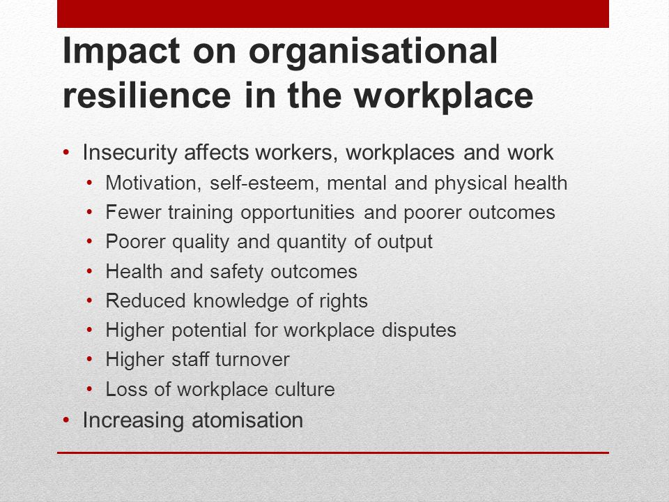 Impact on organisational resilience in the workplace Insecurity affects workers, workplaces and work Motivation, self-esteem, mental and physical heal