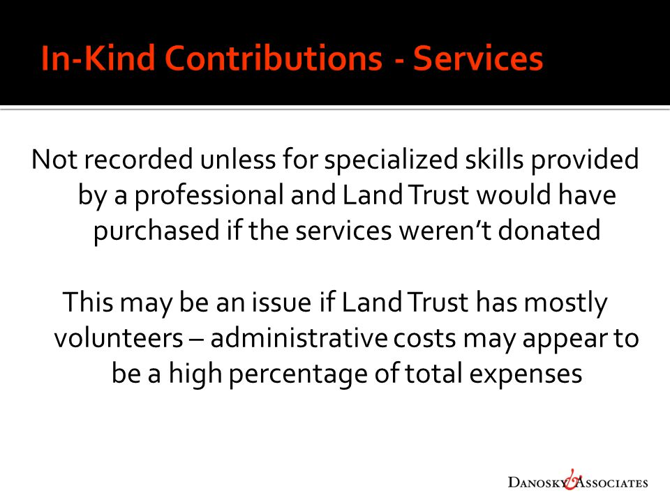 Not recorded unless for specialized skills provided by a professional and Land Trust would have purchased if the services weren't donated This may be an issue if Land Trust has mostly volunteers – administrative costs may appear to be a high percentage of total expenses