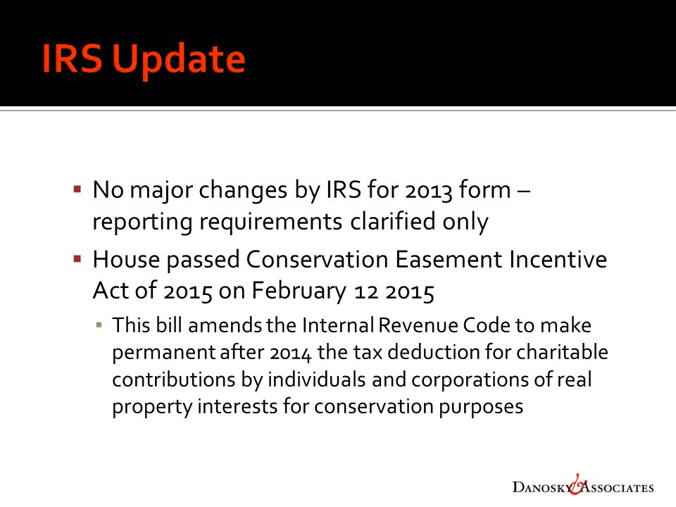  No major changes by IRS for 2013 form – reporting requirements clarified only  House passed Conservation Easement Incentive Act of 2015 on February 12 2015 ▪ This bill amends the Internal Revenue Code to make permanent after 2014 the tax deduction for charitable contributions by individuals and corporations of real property interests for conservation purposes