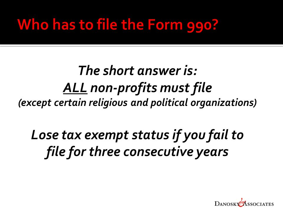 The short answer is: ALL non-profits must file (except certain religious and political organizations) Lose tax exempt status if you fail to file for three consecutive years