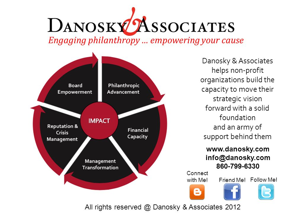 Danosky & Associates helps non-profit organizations build the capacity to move their strategic vision forward with a solid foundation and an army of support behind them Engaging philanthropy … empowering your cause All rights reserved @ Danosky & Associates 2012 www.danosky.com info@danosky.com 860-799-6330 Friend Me.
