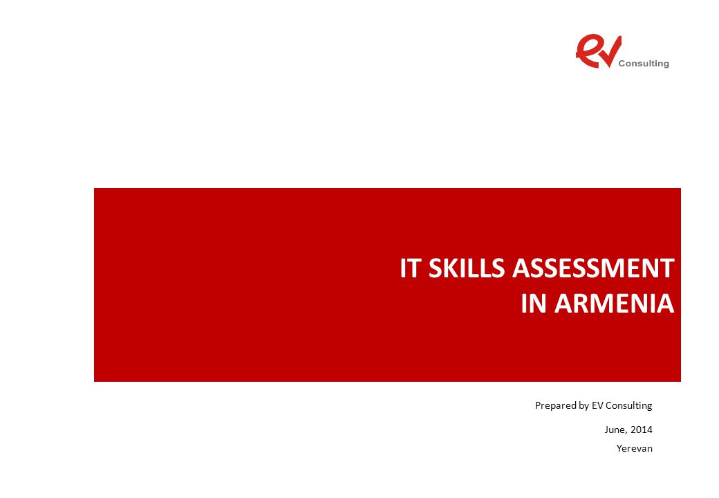 IT SKILLS ASSESSMENT IN ARMENIA Prepared by EV Consulting June, 2014 Yerevan