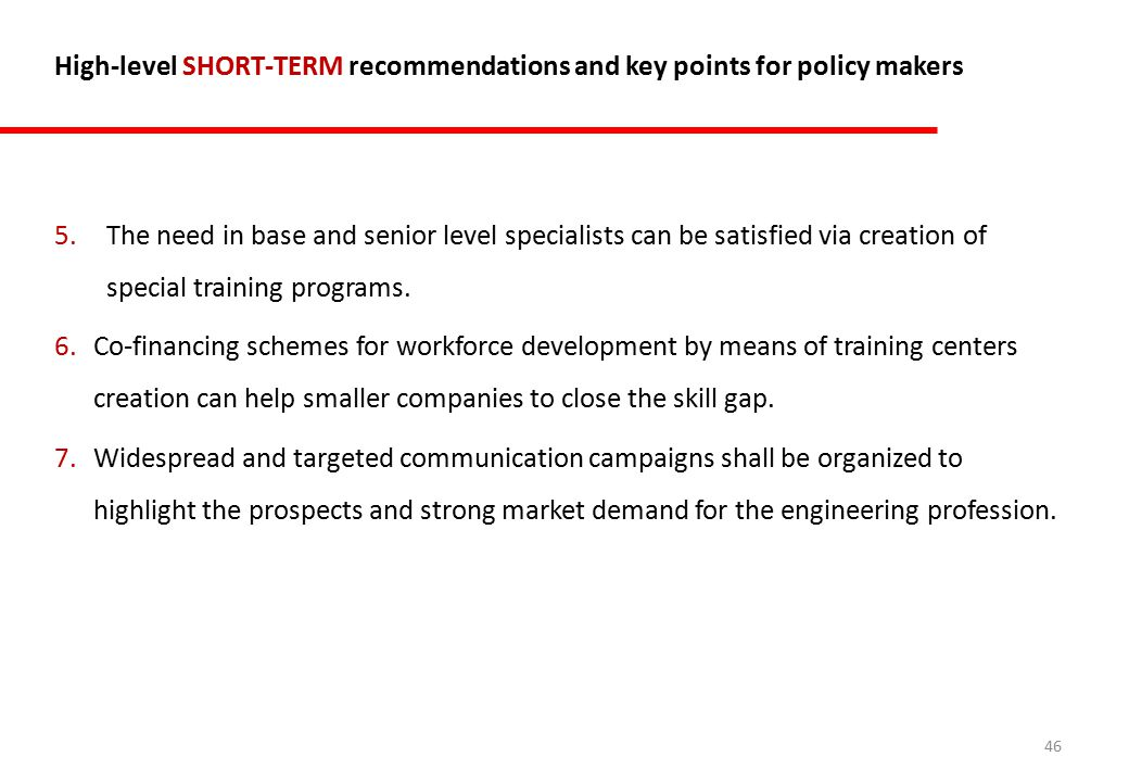 46 High-level SHORT-TERM recommendations and key points for policy makers 5.The need in base and senior level specialists can be satisfied via creation of special training programs.