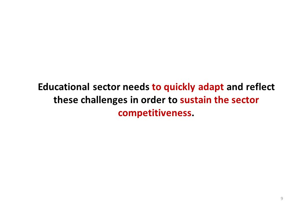 9 Educational sector needs to quickly adapt and reflect these challenges in order to sustain the sector competitiveness.