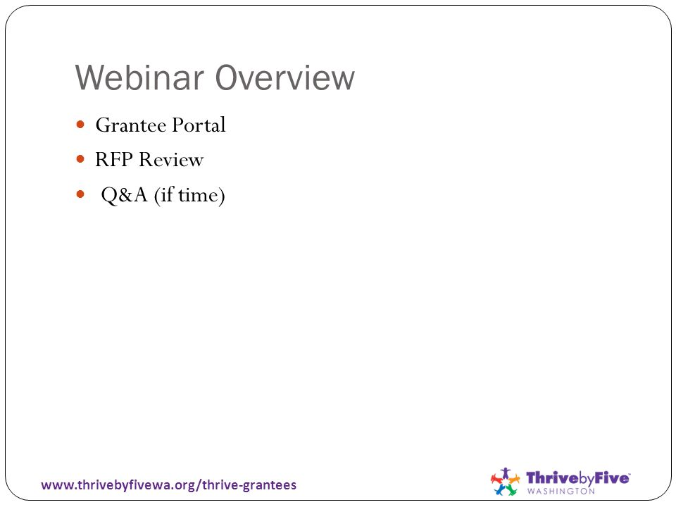 Webinar Overview Grantee Portal RFP Review Q&A (if time) www.thrivebyfivewa.org/thrive-grantees