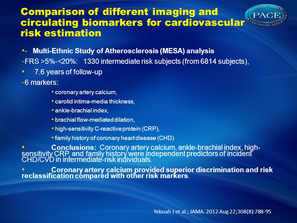 Comparison of different imaging and circulating biomarkers for cardiovascular risk estimation - Multi-Ethnic Study of Atherosclerosis (MESA) analysis - FRS >5%-<20%: 1330 intermediate risk subjects (from 6814 subjects), 7.6 years of follow-up - 6 markers: coronary artery calcium, carotid intima-media thickness, ankle-brachial index, brachial flow-mediated dilation, high-sensitivity C-reactive protein (CRP), family history of coronary heart disease (CHD) Conclusions: Coronary artery calcium, ankle-brachial index, high- sensitivity CRP, and family history were independent predictors of incident CHD/CVD in intermediate-risk individuals.