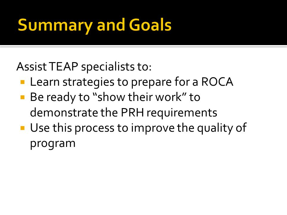 Assist TEAP specialists to:  Learn strategies to prepare for a ROCA  Be ready to show their work to demonstrate the PRH requirements  Use this process to improve the quality of program