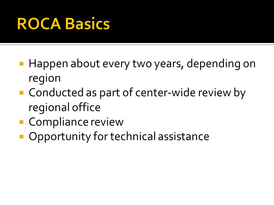  Happen about every two years, depending on region  Conducted as part of center-wide review by regional office  Compliance review  Opportunity for technical assistance