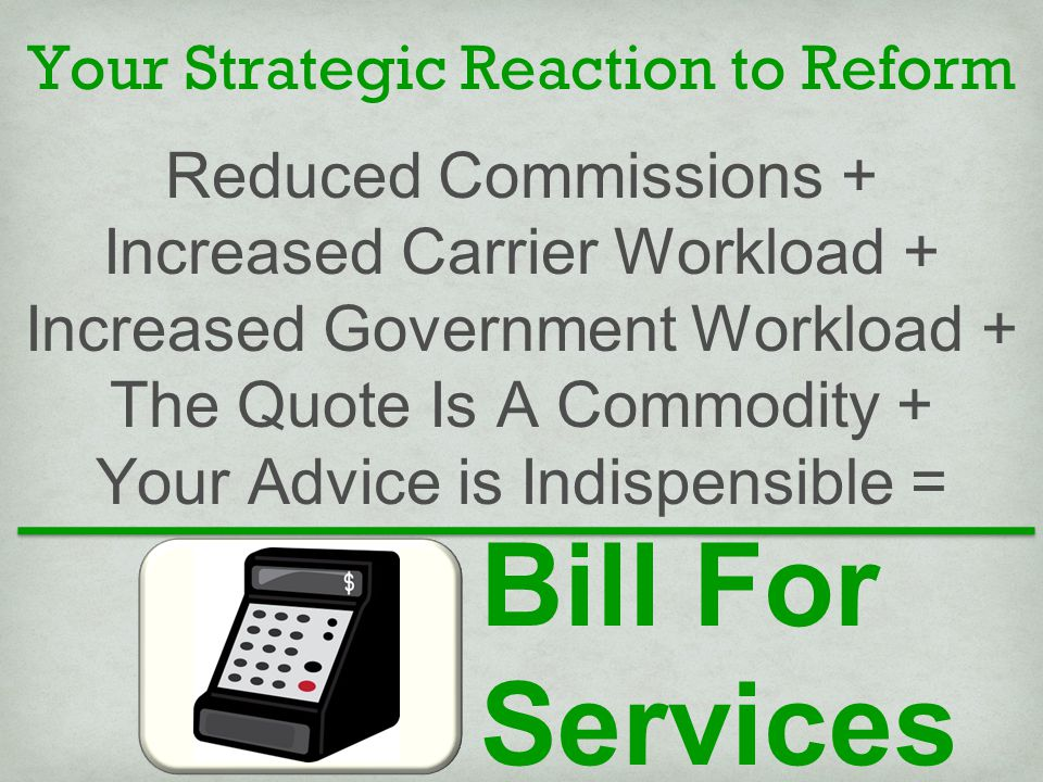 Your Strategic Reaction to Reform Reduced Commissions + Increased Carrier Workload + Increased Government Workload + The Quote Is A Commodity + Your Advice is Indispensible = Bill For Services