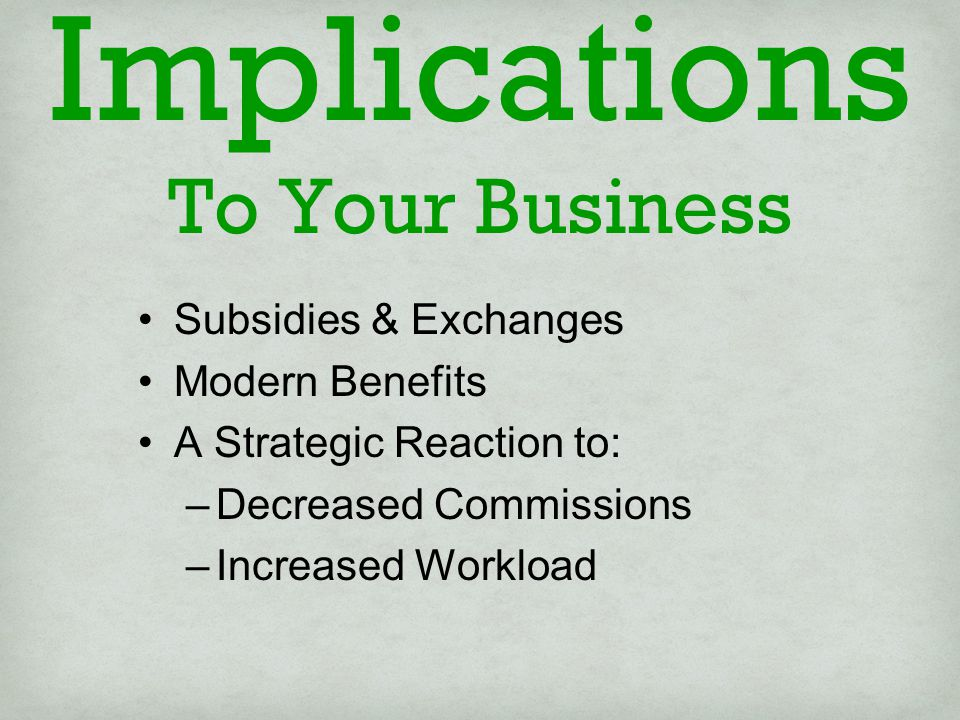 Implications To Your Business Subsidies & Exchanges Modern Benefits A Strategic Reaction to: –Decreased Commissions –Increased Workload
