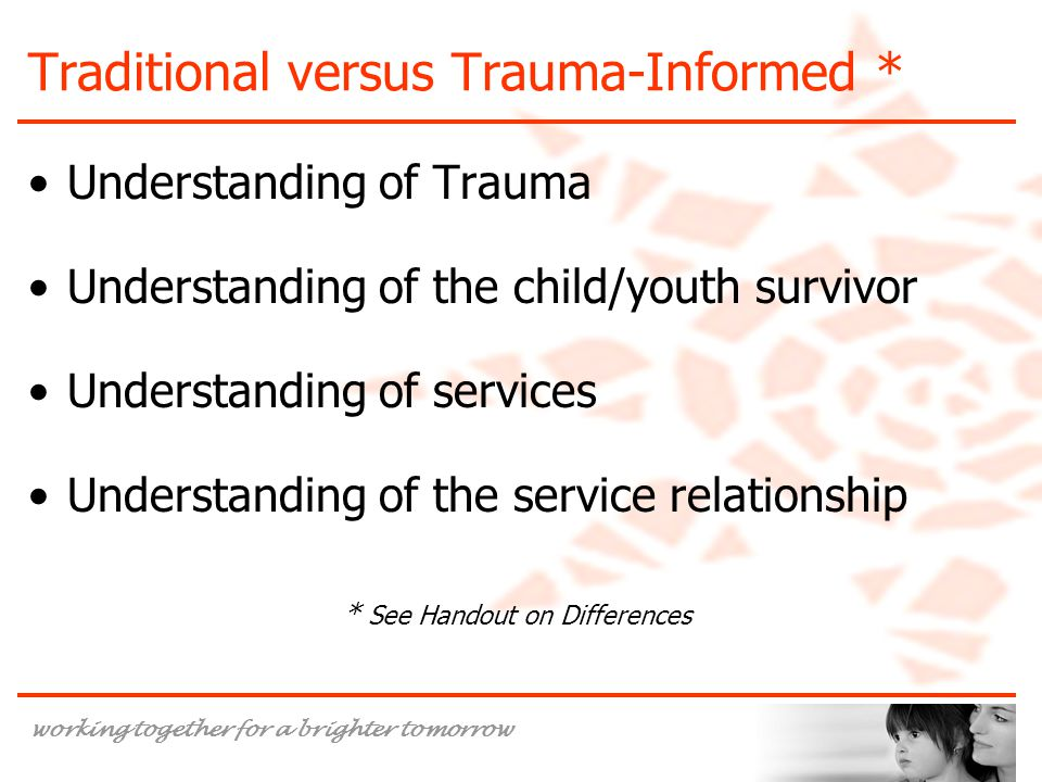 working together for a brighter tomorrow Traditional versus Trauma-Informed * Understanding of Trauma Understanding of the child/youth survivor Understanding of services Understanding of the service relationship * See Handout on Differences