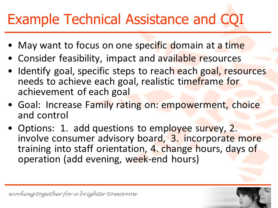 working together for a brighter tomorrow Example Technical Assistance and CQI May want to focus on one specific domain at a time Consider feasibility, impact and available resources Identify goal, specific steps to reach each goal, resources needs to achieve each goal, realistic timeframe for achievement of each goal Goal: Increase Family rating on: empowerment, choice and control Options: 1.