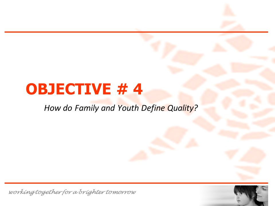 working together for a brighter tomorrow OBJECTIVE # 4 How do Family and Youth Define Quality?