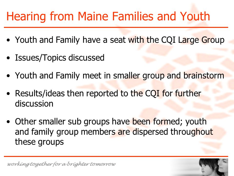 working together for a brighter tomorrow Hearing from Maine Families and Youth Youth and Family have a seat with the CQI Large Group Issues/Topics discussed Youth and Family meet in smaller group and brainstorm Results/ideas then reported to the CQI for further discussion Other smaller sub groups have been formed; youth and family group members are dispersed throughout these groups