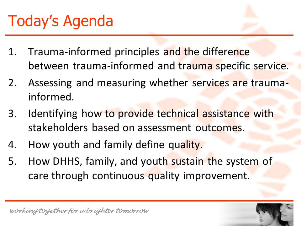 working together for a brighter tomorrow Today's Agenda 1.Trauma-informed principles and the difference between trauma-informed and trauma specific service.