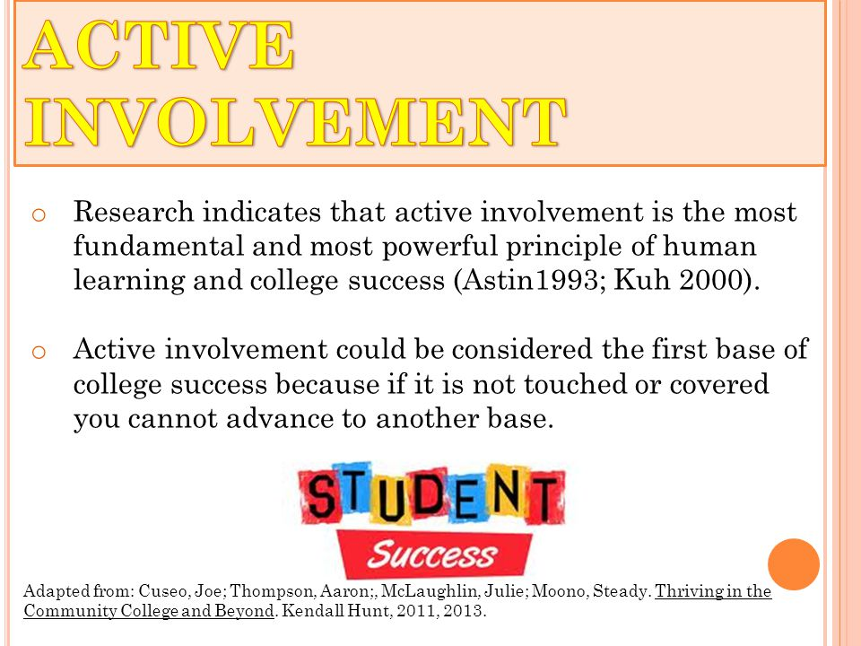 o Research indicates that active involvement is the most fundamental and most powerful principle of human learning and college success (Astin1993; Kuh 2000).