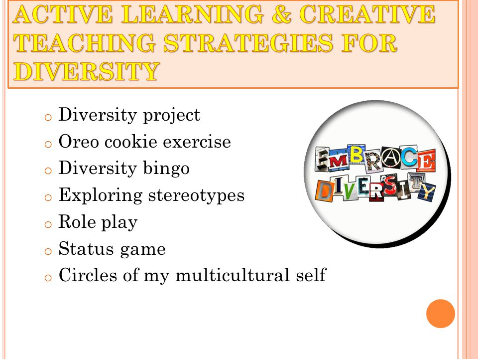 o Diversity project o Oreo cookie exercise o Diversity bingo o Exploring stereotypes o Role play o Status game o Circles of my multicultural self