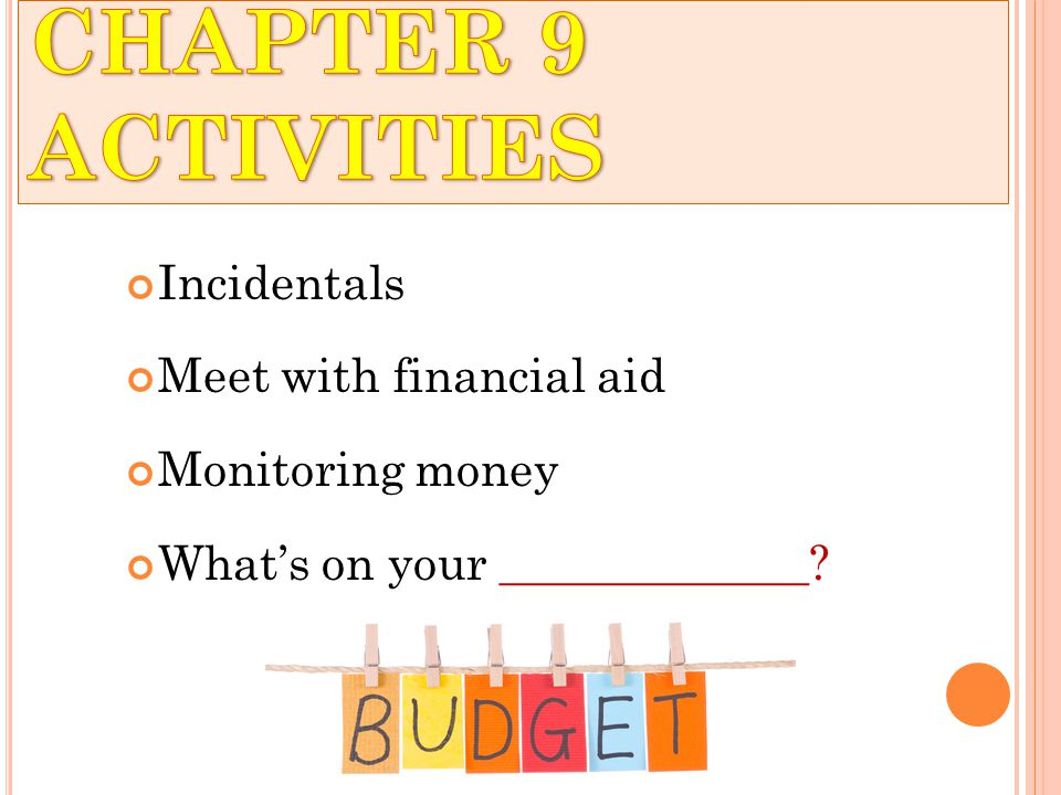Incidentals Meet with financial aid Monitoring money What's on your _____________?