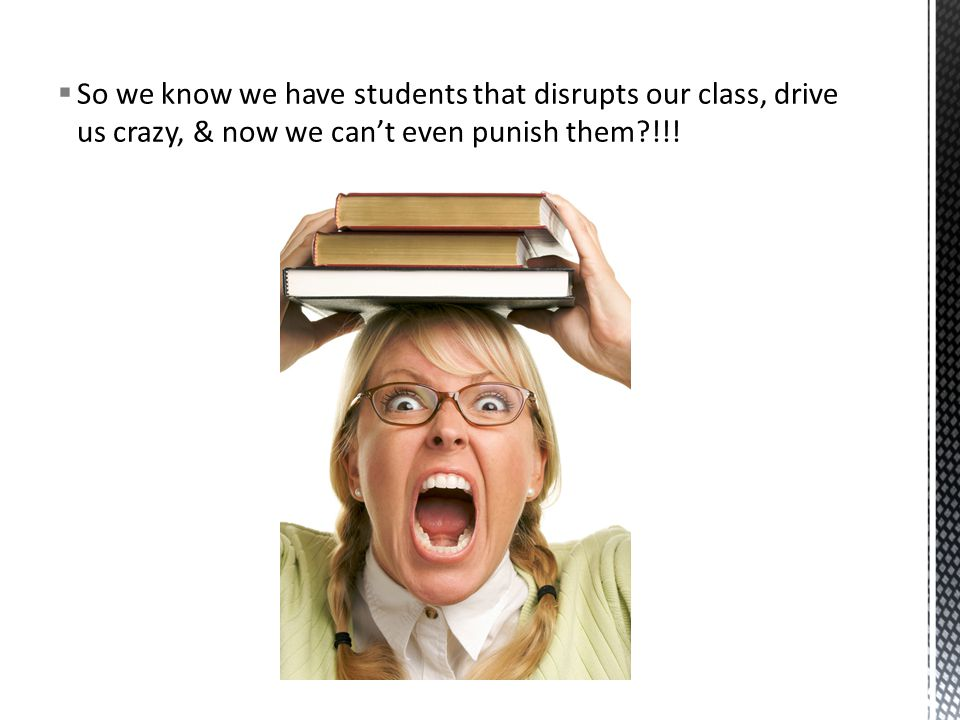  So we know we have students that disrupts our class, drive us crazy, & now we can't even punish them?!!!