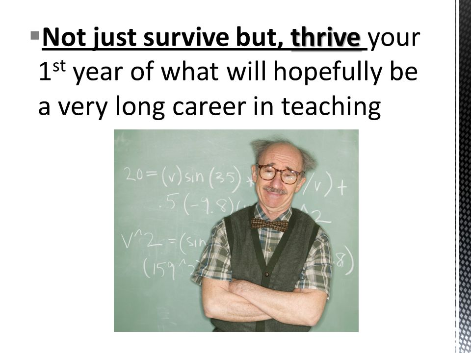 thrive  Not just survive but, thrive your 1 st year of what will hopefully be a very long career in teaching