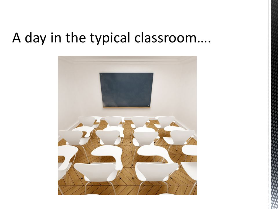 A day in the typical classroom….