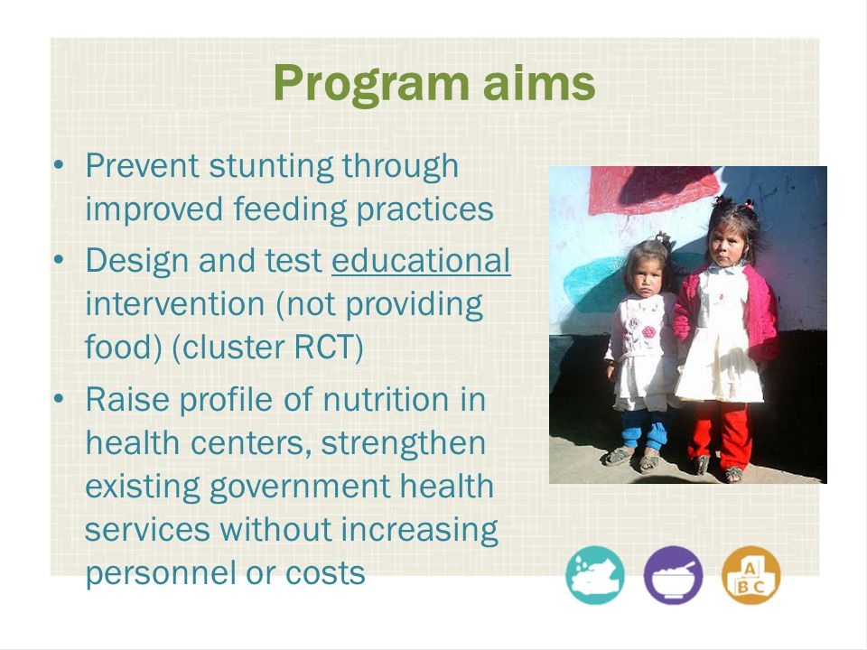 Program aims Prevent stunting through improved feeding practices Design and test educational intervention (not providing food) (cluster RCT) Raise pro