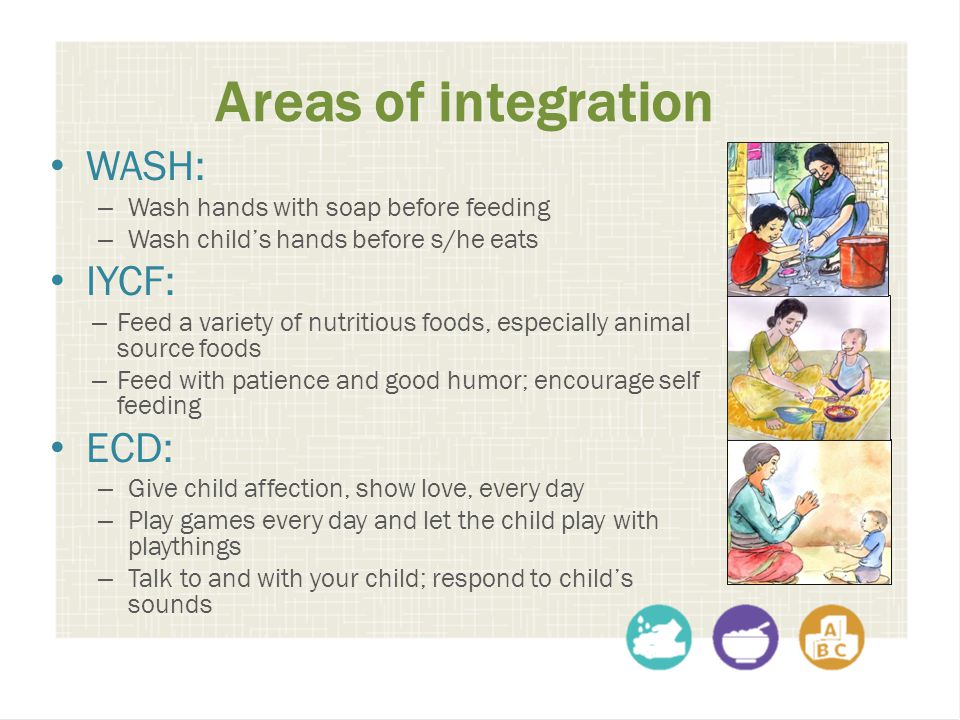 Areas of integration WASH: – Wash hands with soap before feeding – Wash child's hands before s/he eats IYCF: – Feed a variety of nutritious foods, esp