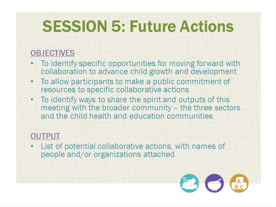 SESSION 5: Future Actions OBJECTIVES To identify specific opportunities for moving forward with collaboration to advance child growth and development To allow participants to make a public commitment of resources to specific collaborative actions To identify ways to share the spirit and outputs of this meeting with the broader community – the three sectors and the child health and education communities OUTPUT List of potential collaborative actions, with names of people and/or organizations attached